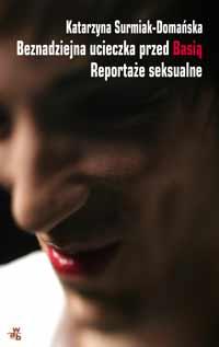 Beznadziejna ucieczka przed Basią. Reportaże seksualne Surmiak-Domańska Katarzyna